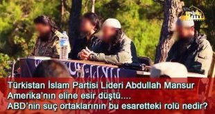 Türkistan İslam Partisi Lideri Abdullah Mansur Amerika'nın eline esir düştü. ABD'nin suç ortaklarının bu esaretteki rolü nedir ?