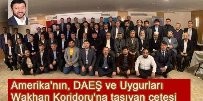Amerika'nın DAEŞ ve Uygurları Wakhan Koridoru'na taşıyan örgüt Türkiye'de yapılandı.