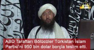 ABD Taraftarı Bölücüler Türkistan İslam Partisi'ni 950 bin dolar borçla teslim etti.