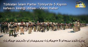 Türkistan İslam Partisi Türkiye'de 5 Kişinin kafasını kestiği iddia ediliyor – Video Haber